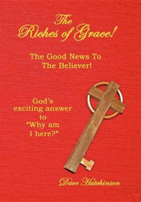 The Riches of Grace!: The Good News to the Believer! God's Exciting Answer to Why Am I Here?  -     By: Dave Hutchinson