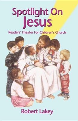 Spotlight on Jesus: Readers' Theater for Children's Church  -     By: Robert E. Lakey