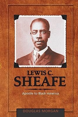 Lewis C. Sheafe: Apostle to Black America  -     By: Douglas Morgan