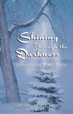 Shining Through The Darkness Sermons For The Winter Season  -     By: Michael D. Wuchter