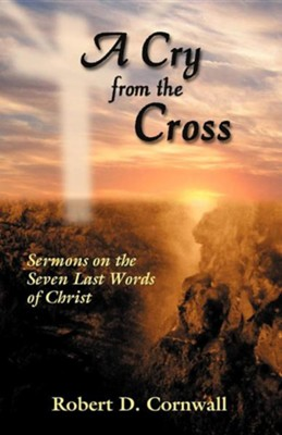 A Cry from the Cross: Sermons on the Seven Last Words of Christ  -     By: Robert D. Cornwall