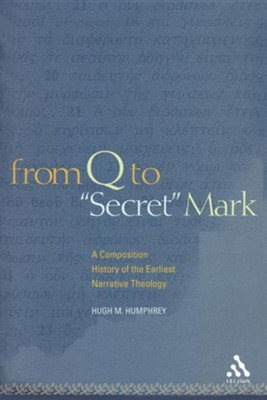 From Q to Secret Mark: A Composition History of the Earliest Narrative Theology  -     By: Hugh M. Humphrey