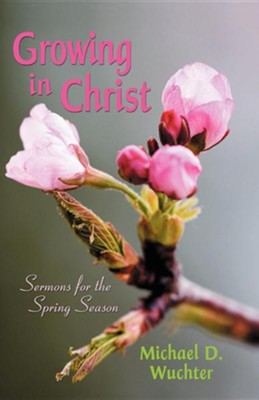 Growing in Christ: Sermons for the Spring Season  -     By: Michael D. Wuchter