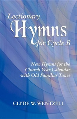 Lectionary Hymns for Cycle B: New Hymns for the Church Year Calendar with Old Familiar Tunes  -     By: Clyde W. Wentzell