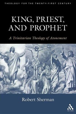 King, Priest, and Prophet: A Trinitarian Theology of Atonement  -     By: Robert J. Sherman