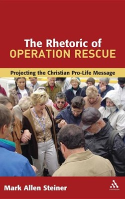 The Rhetoric of Operation Rescue: Projecting the Christian Pro-Life Message  -     By: Mark Allan Steiner