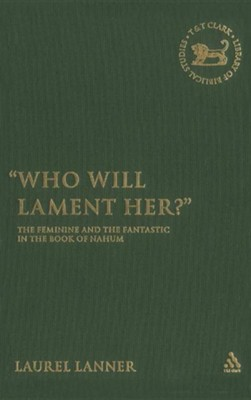 Who Will Lament Her?: The Feminine and the Fantastic in the Book of Nahum  -     By: Laurel Lanner