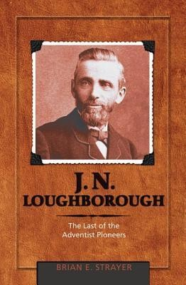 J. N. Loughborough: The Last of the Adventist Pioneers  -     By: Brian Eugene Strayer