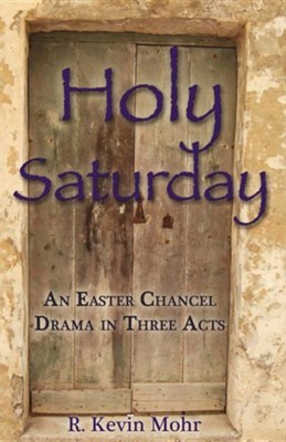 Holy Saturday: An Easter Chancel Drama in Three Acts  -     By: R. Kevin Mohr