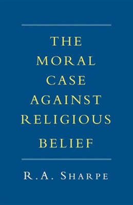 The Moral Case Against Religious Belief  -     By: R.A. Sharpe