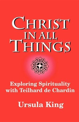Christ in All Things: Exploring Spirituality with Teilhard de Chardin  -     By: Ursula King