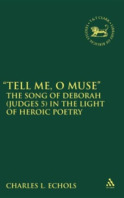 Tell Me, O Muse: The Song of Deborah (Judges 5) in the Light of Heroic Poetry  -     By: Charles L. Echols