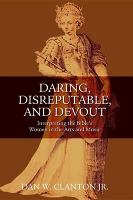 Daring, Disreputable, and Devout: Interpreting the Hebrew Bible's Women in the Arts and Music  -     By: Dan W. Clanton Jr.