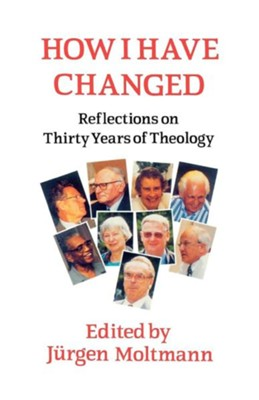 How I Have Changed: Reflections on Thirty Years of Theology  -     Edited By: Jurgen Moltmann     By: Juergen Moltmann(ED.)
