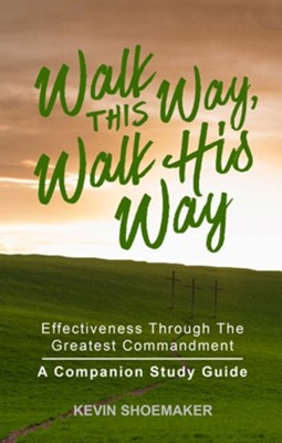 Walk This Way, Walk His Way: Effectiveness Through the Greatest Commandment - A Companion Study Guide  -     By: Kevin Shoemaker