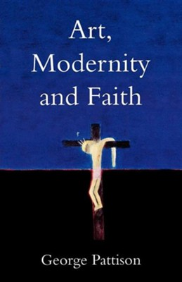Art, Modernity and Faith: Restoring the Image  -     By: George Pattison