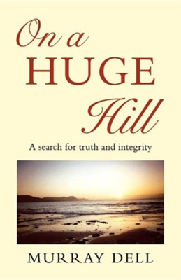On a Huge Hill: A Search for Truth and Integrity  -     By: Murray Dell