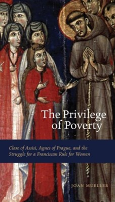 The Privilege of Poverty: Clare of Assisi, Agnes of Prague, and the Struggle for a Franciscan Rule for Women  -     By: Joan Mueller