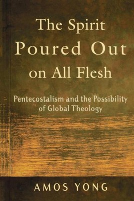The Spirit Poured Out on All Flesh: Pentecostalism and the Possiblity of Global Theology  -     By: Amos Yong