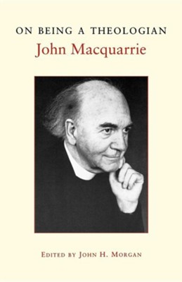 On Being a Theologian  -     Edited By: John H. Morgan     By: John MacQuarrie