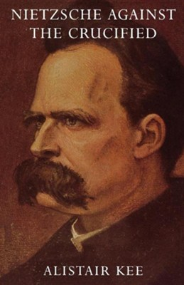 Nietzsche Against the Crucified  -     By: Alistair Kee