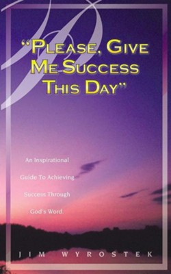 Please, Give Me Success This Day  -     By: Jim Wyrostek