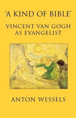 'A Kind of Bible': Vincent Van Gogh as Evangelist  -     By: Anton Wessels