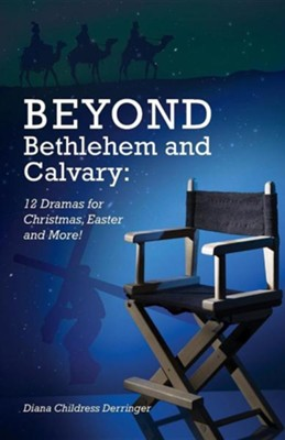 Beyond Bethlehem and Calvary: 12 Dramas for Christmas, Easter and More!  -     By: Diana Derringer