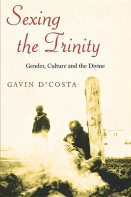 Sexing the Trinity: Gender, Culture and the Divine  -     By: Gavin D'Costa