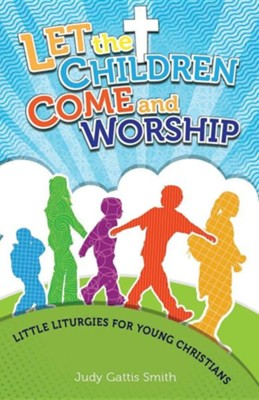 Let the Children Come and Worship: Little Liturgies for Young Christians  -     By: Judy Gattis-Smith