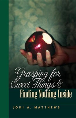 Grasping for Sweet Things & Finding Nothing Inside   -     By: Jodi A. Matthews