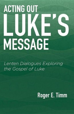 Acting Out Luke's Message: Lenten Dialogues Exploring the Gospel of Luke  -     By: Roger E. Timm