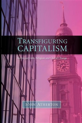 Transfiguring Capitalism: An Enquiry Into Religion and Global Change  -     By: John Atherton