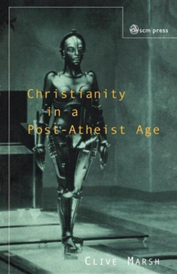 Christianity in a Post-Atheist Age  -     By: Clive Marsh