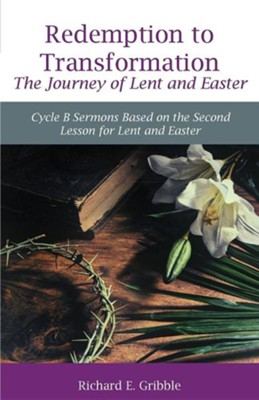 Redemption to Transformation the Journey of Lent and Easter: Cycle B Sermons Based on the Second Lesson for Lent and Easter  -     By: Richard Gribble