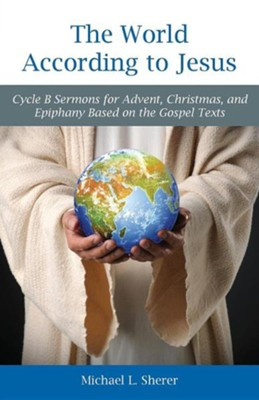 The World According to Jesus: Cycle B Sermons for Advent, Christmas, and Epiphany Based on the Gospel Texts  -     By: Mike Sherer