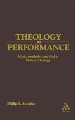 Theology as Performance: Music, Aesthetics, and God in Western Thought  -     By: Philip E. Stoltzfus