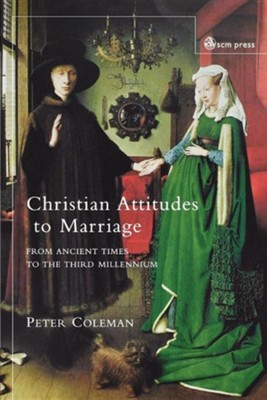 Christian Attitudes to Marriage: From Ancient Times to the Third Millennium  -     By: Peter Coleman