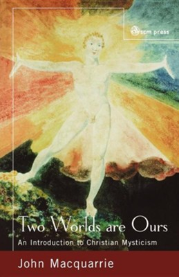 Two Worlds Are Ours: An Introduction to Christian Mysticism  -     By: John MacQuarrie