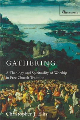 Gathering: A Theology and Spirituality of Worship in Free Church Tradition  -     By: Christopher J. Ellis