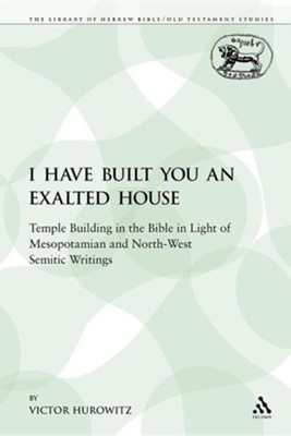 I Have Built You an Exalted House: Temple Building in the Bible in Light of Mesopotamian and North-West Semitic Writings  -     By: Victor Hurowitz