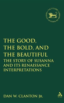 The Good, the Bold, and the Beautiful: The Story of Susanna and Its Renaissance Interpretations  -     By: Dan W. Clanton Jr.