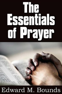 The Essentials of Prayer  -     By: Edward M. Bounds