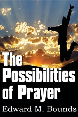 The Possibilities of Prayer  -     By: Edward M. Bounds