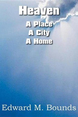 Heaven: A Place-A City-A Home  -     By: Edward M. Bounds