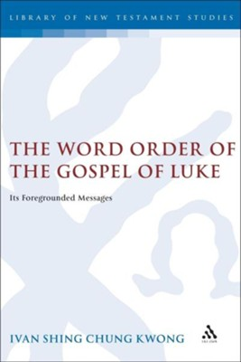 The Word Order of the Gospel of Luke: Its Foregrounded Messages  -     By: Ivan Shing Chung Kwong