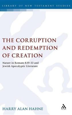 The Corruption and Redemption of Creation: Nature in Romans 8.19-22 and Jewish Apocalyptic Literature  -     By: Harry Alan Hahne