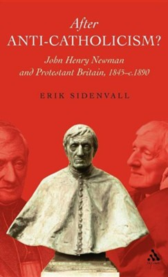 After Anti-Catholicism?: John Henry Newman and Protestant Britain, 1845-c. 1890  -     By: Erik Sidenvall