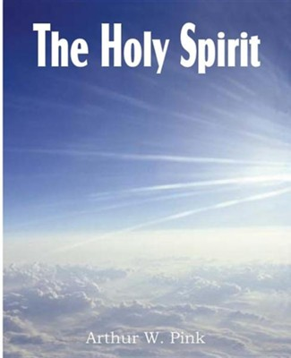 The Holy Spirit  -     By: A.W. Pink