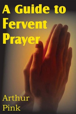 A Guide to Fervent Prayer  -     By: A.W. Pink